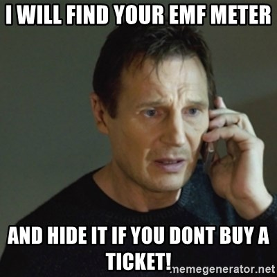 taken meme - I will find your EMF meter and hide it if you dont buy a ticket!