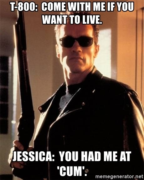 The Terminator - T-800:  Come with me if you want to live. Jessica:  You had me at 'cum'.