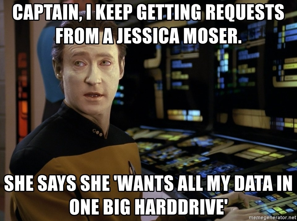 Data Star Trek  - Captain, I keep getting requests from a Jessica Moser. She says she 'wants all my data in one big harddrive'