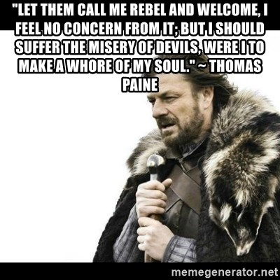 """Winter is Coming - """"Let them call me rebel and welcome, I feel no concern from it; but I should suffer the misery of devils, were I to make a whore of my soul."""" ~ Thomas Paine"""