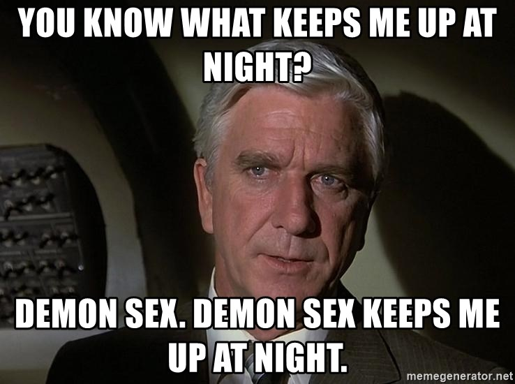 Leslie Nielsen Shirley - You know what keeps me up at night? Demon sex. Demon sex keeps me up at night.