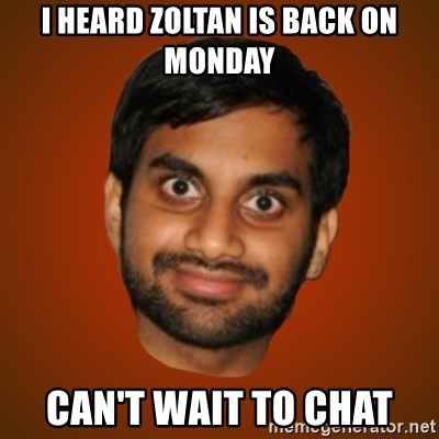 Generic Indian Guy - I heard Zoltan is back on Monday Can't wait to chat