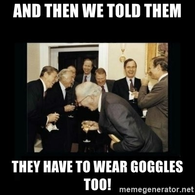 Rich Men Laughing - and then we told them they have to wear goggles too!