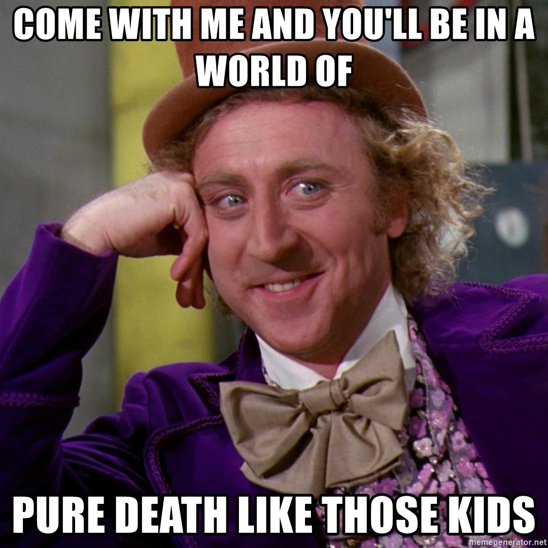 Willy Wonka - Come with me and you'll be in a world of pure death like those kids