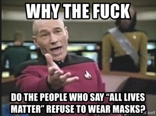 """Captain Picard - Why the fuck Do the people who say """"all lives matter"""" refuse to wear masks?"""