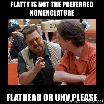 walter sobchak - Flatty is not the preferred nomenclature Flathead or UHV please
