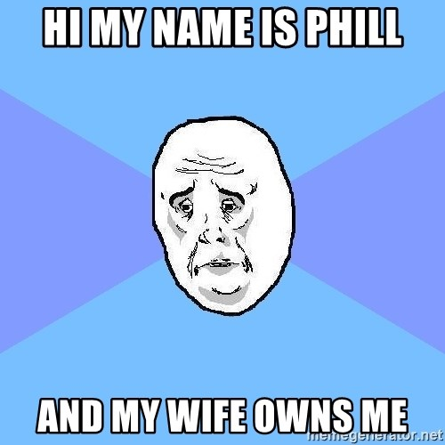 Okay Guy - Hi my name is phill And my wife owns me