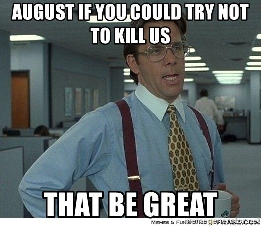 Yeah If You Could Just - August if you could try not to kill us  that be great