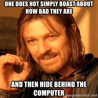 One Does Not Simply - ONE DOES NOT SIMPLY BOAST ABOUT HOW BAD THEY ARE AND THEN HIDE BEHIND THE COMPUTER