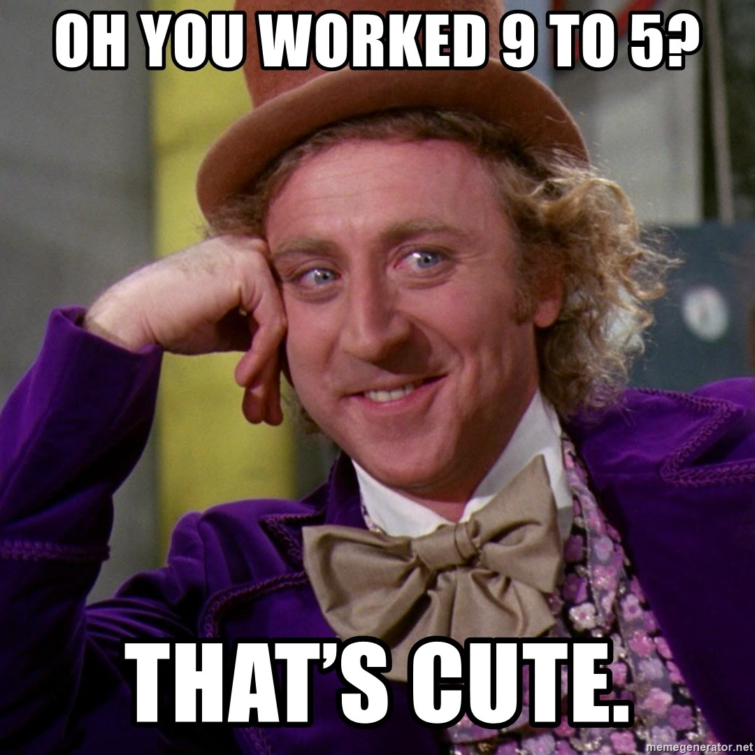 Willy Wonka - Oh you worked 9 to 5? That's cute.