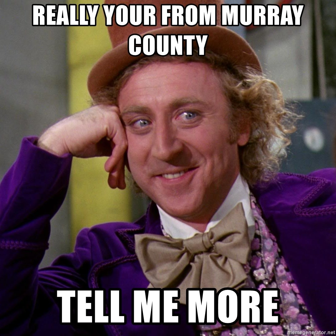 Willy Wonka - REALLY YOUR FROM MURRAY COUNTY  TELL ME MORE