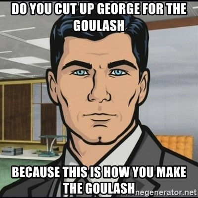 Archer - Do you cut up George for the Goulash Because this is how you make the Goulash