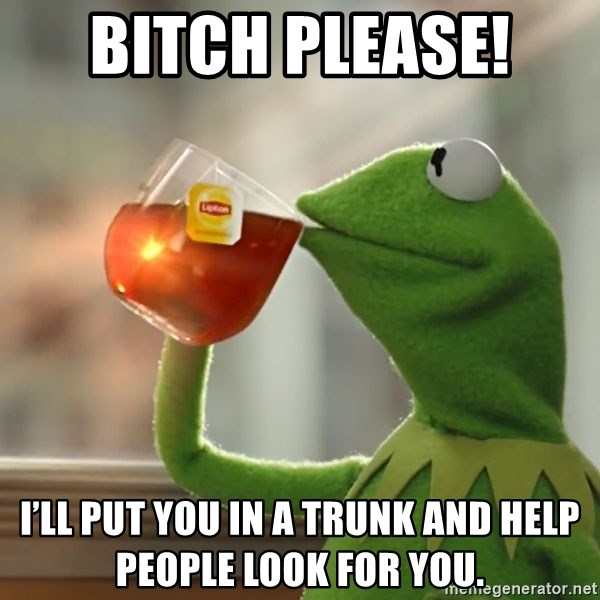 Kermit The Frog Drinking Tea - Bitch Please!  I'll put you in a trunk and help people look for you.