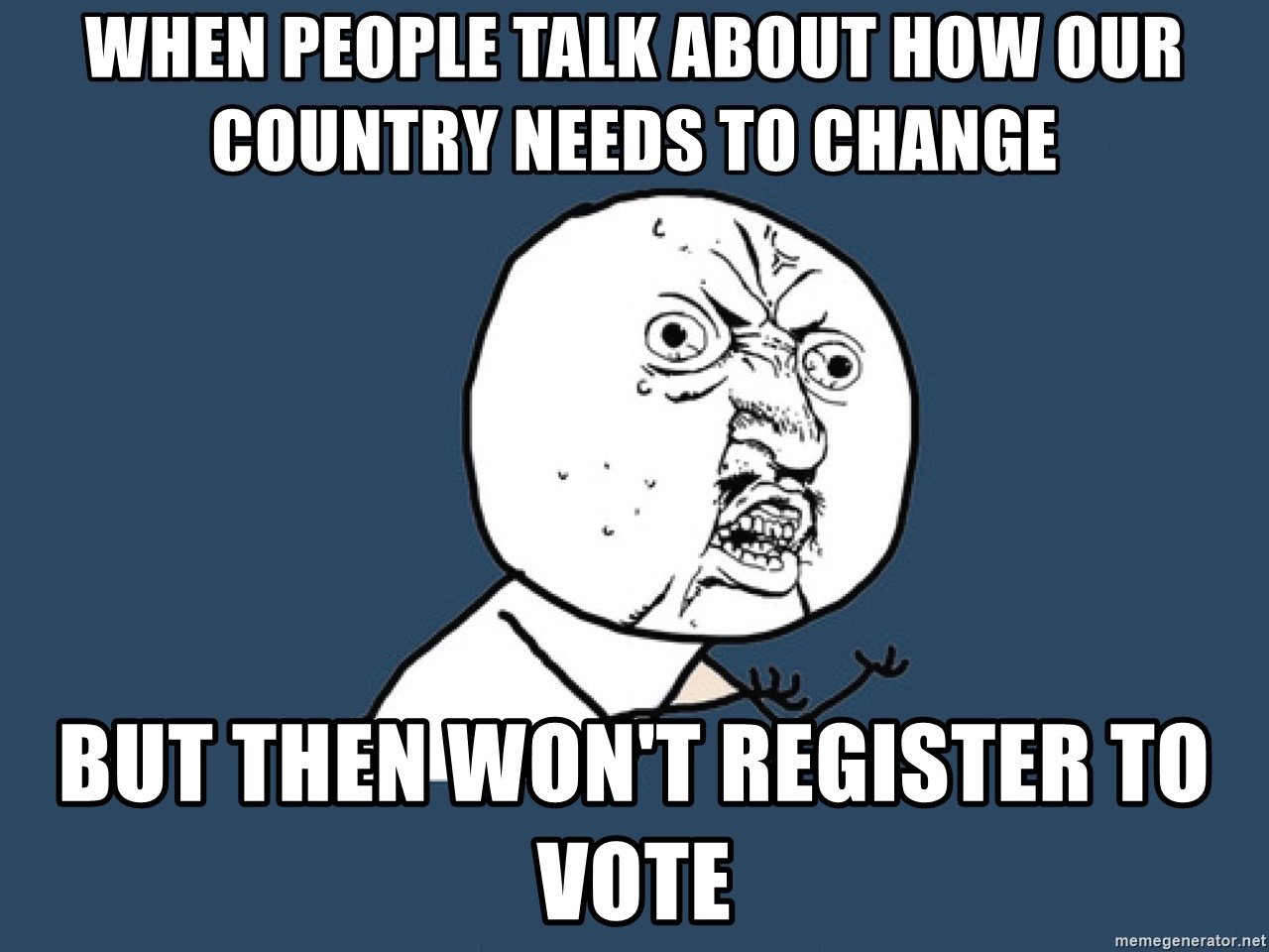 Y U No - When people talk about how our country needs to change but then won't register to vote