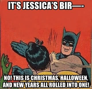 batman slap robin - It's Jessica's Bir—- No! This is Christmas, Halloween, and New Years all rolled into one!