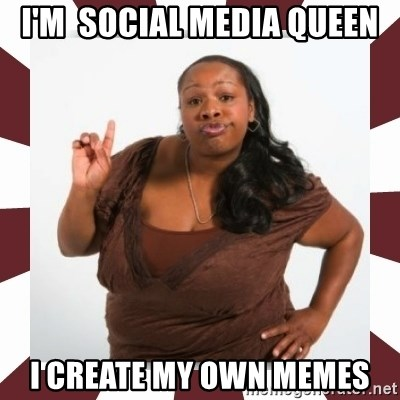 Sassy Black Woman - I'm  sociAL MEDIA QUEEN I CREATE MY OWN MEMES