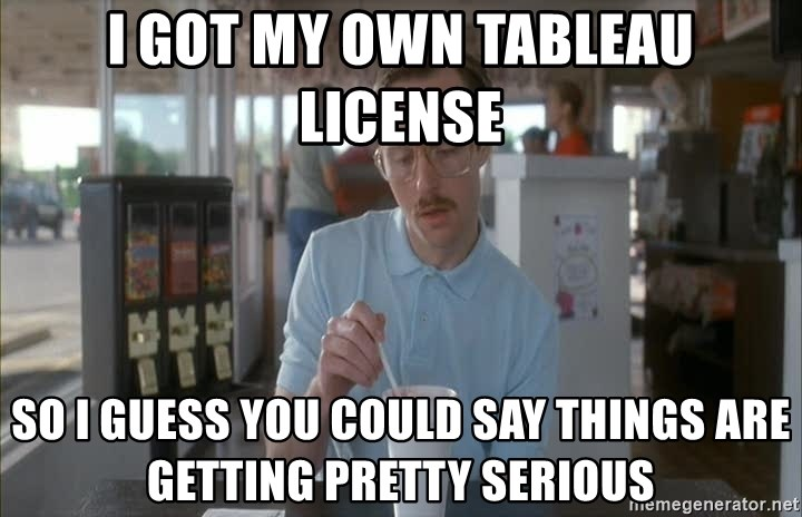so i guess you could say things are getting pretty serious - i got my own tableau license so i guess you could say things are getting pretty serious