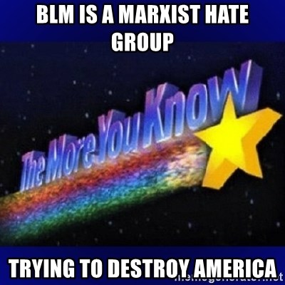 The more you know - BLM is a marxist hate group trying to destroy america