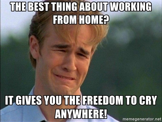 Dawson Crying - The best thing about working from home? It gives you the freedom to cry anywhere!