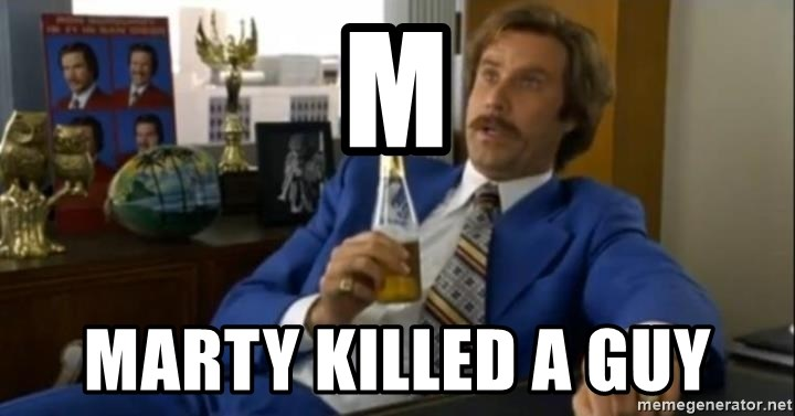 That escalated quickly-Ron Burgundy - M Marty killed a guy