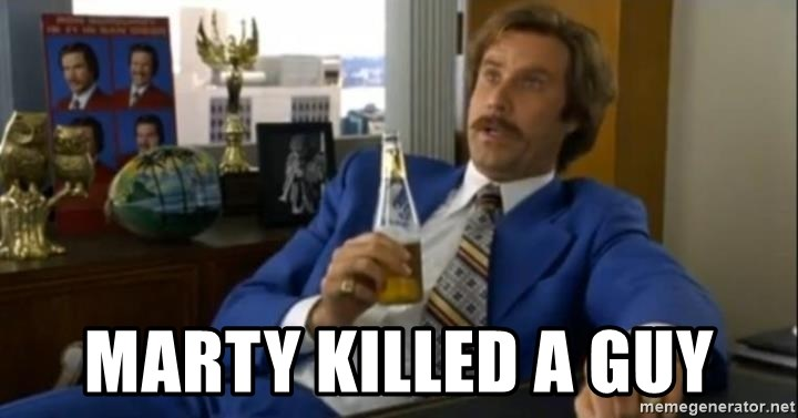 That escalated quickly-Ron Burgundy - Marty killed a guy