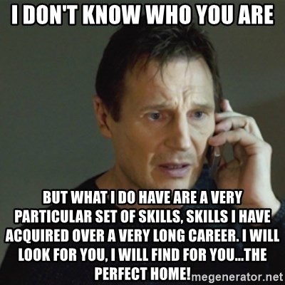 taken meme - I don't know who you are But what I do have are a very particular set of skills, skills I have acquired over a very long career. I will look for you, I will find for you...the perfect home!