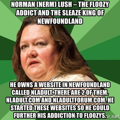 Dumb Whore Gina Rinehart - Norman (NeRm) Lush – the floozy addict and the sleaze king of Newfoundland He owns a website in Newfoundland called nladult. There are 2 of them. Nladult.com and nladultforum.com. He started these websites so he could further his addiction to floozys.