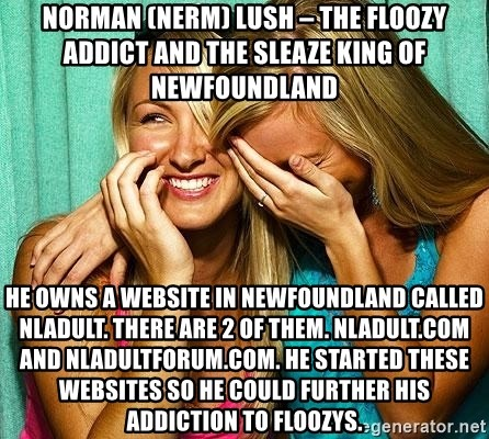 Laughing Whores - Norman (NeRm) Lush – the floozy addict and the sleaze king of Newfoundland He owns a website in Newfoundland called nladult. There are 2 of them. Nladult.com and nladultforum.com. He started these websites so he could further his addiction to floozys.