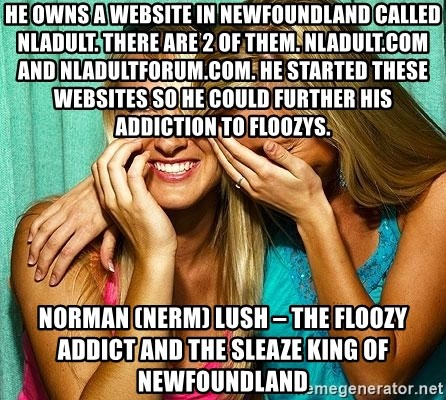 Laughing Whores - He owns a website in Newfoundland called nladult. There are 2 of them. Nladult.com and nladultforum.com. He started these websites so he could further his addiction to floozys. Norman (NeRm) Lush – the floozy addict and the sleaze king of Newfoundland