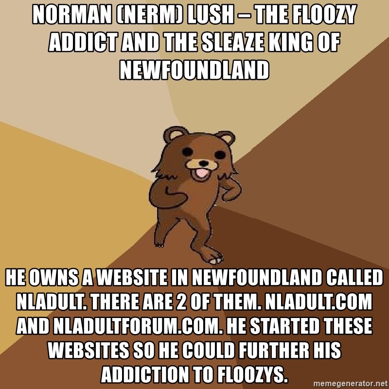 Pedo Bear From Beyond - Norman (NeRm) Lush – the floozy addict and the sleaze king of Newfoundland He owns a website in Newfoundland called nladult. There are 2 of them. Nladult.com and nladultforum.com. He started these websites so he could further his addiction to floozys.