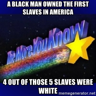 The more you know - a black man owned the first slaves in america 4 out of those 5 slaves were white