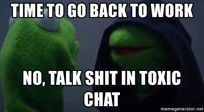 Evil kermit - Time to go back to work No, talk shit in toxic chat