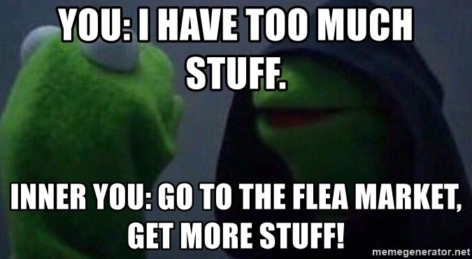 Evil kermit - You: I have too much stuff. Inner you: Go to the flea market, get more stuff!