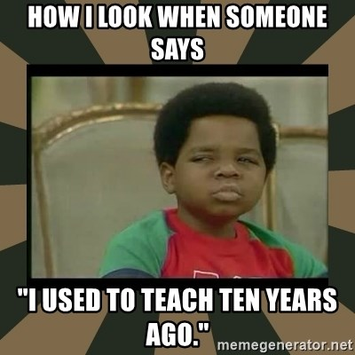 "What you talkin' bout Willis  - How I look when someone says ""I used to teach ten years ago."""