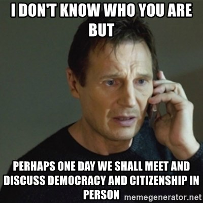 taken meme - I don't know who you are but  perhaps one day we shall meet and discuss democracy and citizenship in person