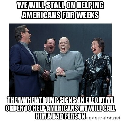 Dr. Evil Laughing - we will stall on helping americans for weeks then when trump signs an executive order to help americans we will call him a bad person