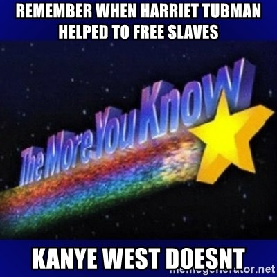 The more you know - remember when harriet tubman helped to free slaves kanye west doesnt