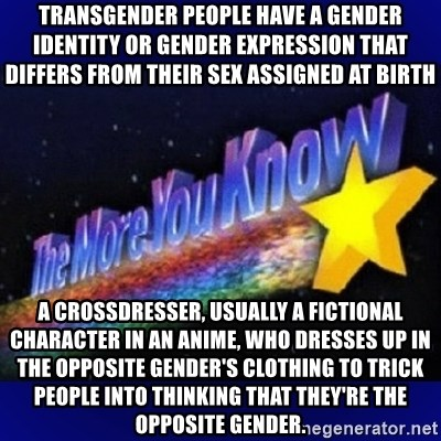 The more you know - Transgender people have a gender identity or gender expression that differs from their sex assigned at birth A crossdresser, usually a fictional character in an anime, who dresses up in the opposite gender's clothing to trick people into thinking that they're the opposite gender.