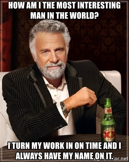 The Most Interesting Man In The World - How am I the most interesting man in the world?  I turn my work in on time and I always have my name on it.