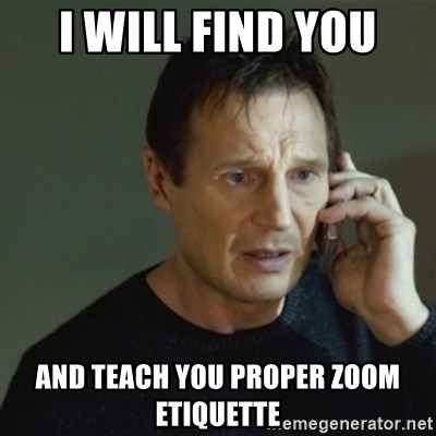 taken meme - I will find you and teach you proper zoom etiquette