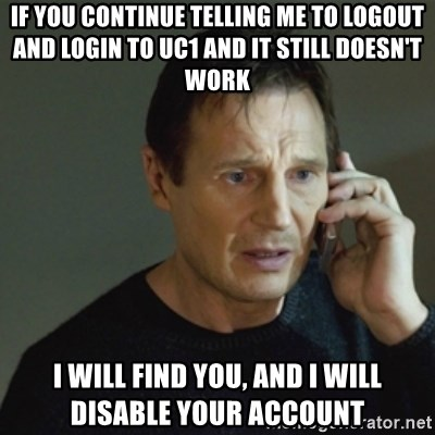 taken meme - If you continue telling me to logout and login to UC1 and it still doesn't work I will find you, and I will disable your account