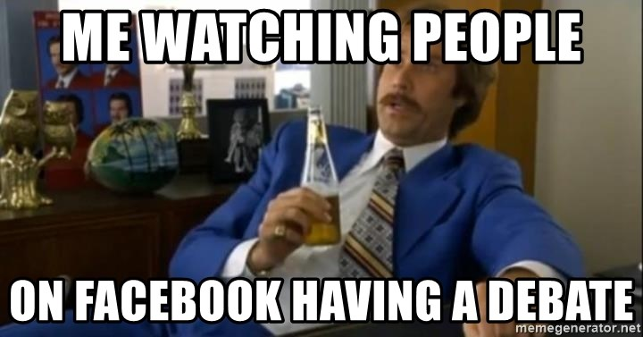 That escalated quickly-Ron Burgundy - Me Watching People  On Facebook Having a debate