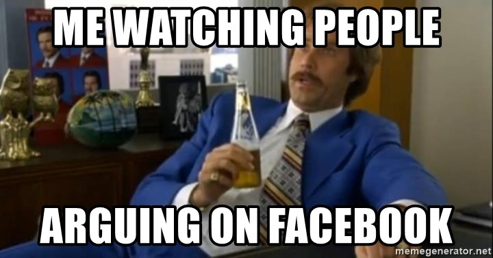 That escalated quickly-Ron Burgundy - Me watching people Arguing on Facebook