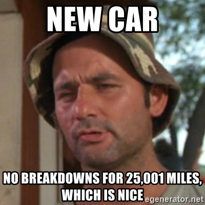 Carl Spackler - New Car No breakdowns for 25,001 miles, which is nice