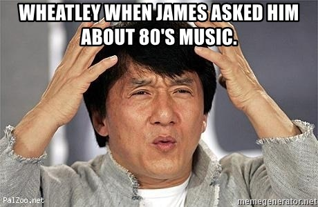 Confused Jackie Chan - Wheatley when James asked him about 80's music.