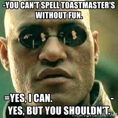 What If I Told You - -You can't spell Toastmaster's without fun.  =Yes, I can.                               -Yes, but you shouldn't.