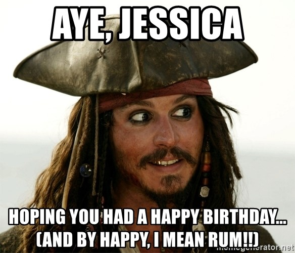 Jack.Sparrow. - AYE, JESSICA HOPING YOU HAD A HAPPY BIRTHDAY...(and by happy, I mean RUM!!)