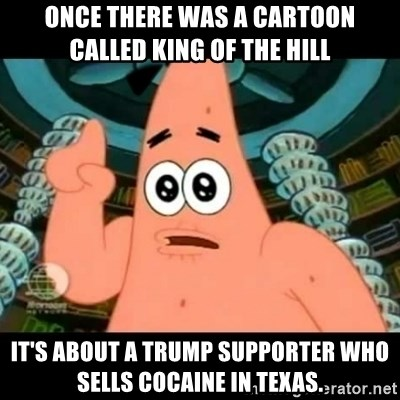 ugly barnacle patrick - Once there was a cartoon called King of the Hill It's about a Trump supporter who sells cocaine in Texas.