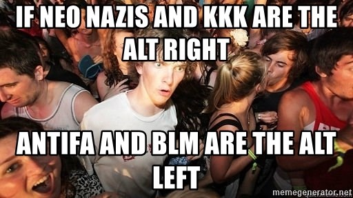 Sudden Realization Ralph - If Neo Nazis and kkk are the alt right Antifa and BLM are the alt left