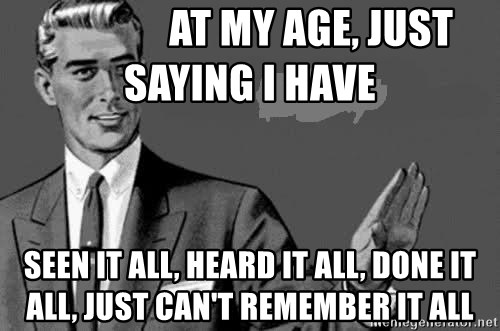 Correction Man  - at my age, just    saying i have seen it all, heard it all, done it all, just can't remember it all